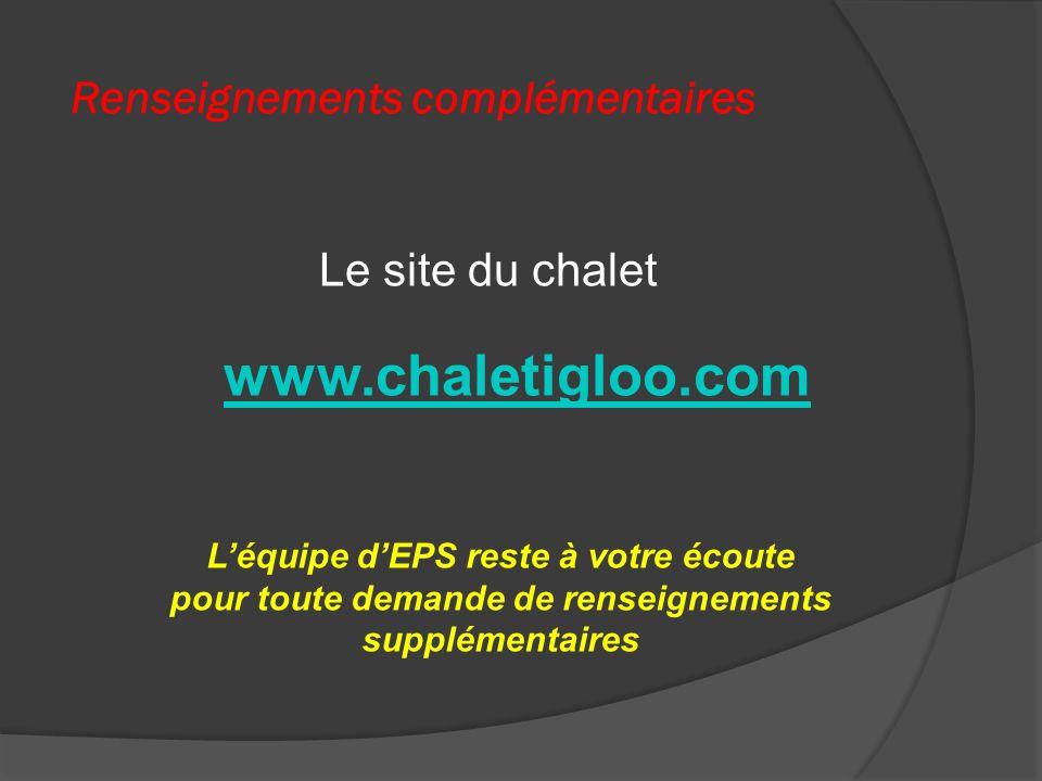 Renseignements complémentaires Léquipe dEPS reste à votre écoute pour toute demande de renseignements supplémentaires Le site du chalet www.chaletigloo.com