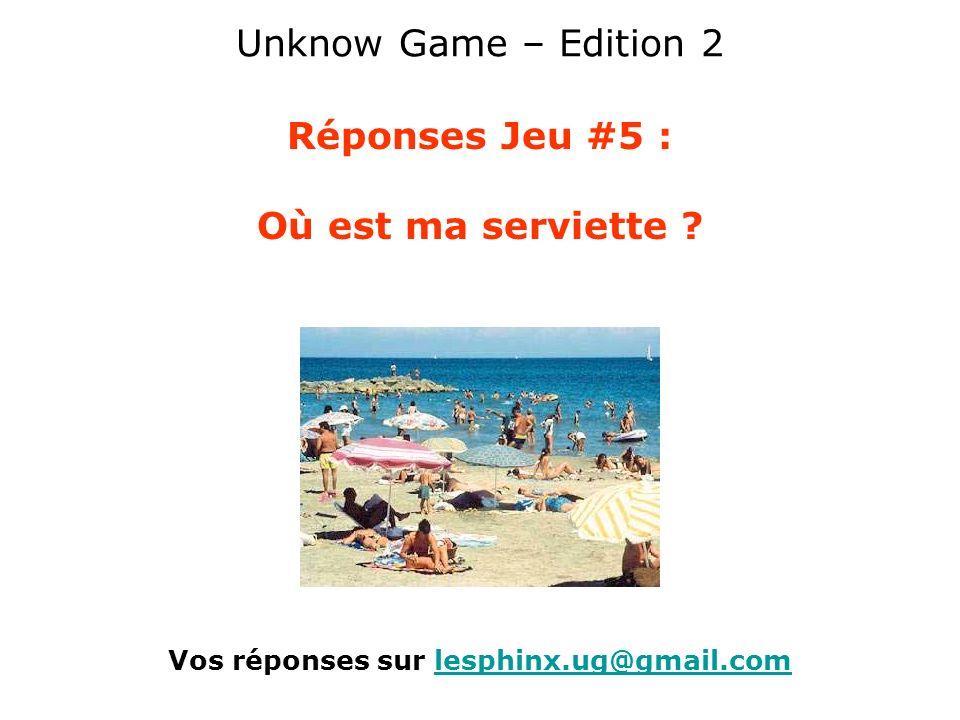 Unknow Game – Edition 2 Réponses Jeu #5 : Où est ma serviette ? Vos réponses sur lesphinx.ug@gmail.comlesphinx.ug@gmail.com