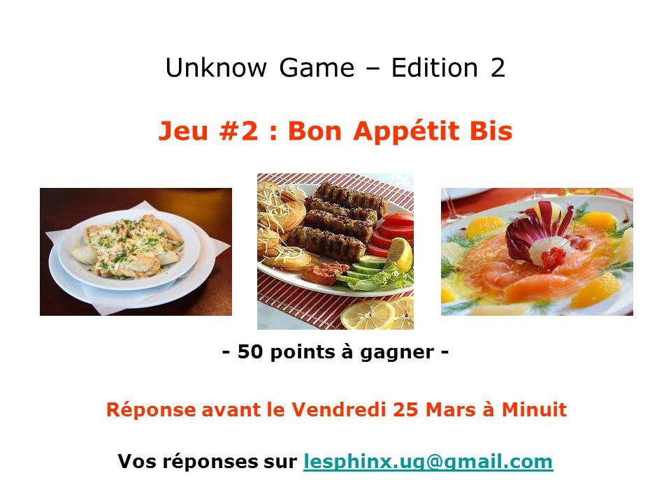 Unknow Game – Edition 2 Jeu #2 : Bon Appétit Bis - 50 points à gagner - Vos réponses sur lesphinx.ug@gmail.comlesphinx.ug@gmail.com Réponse avant le V