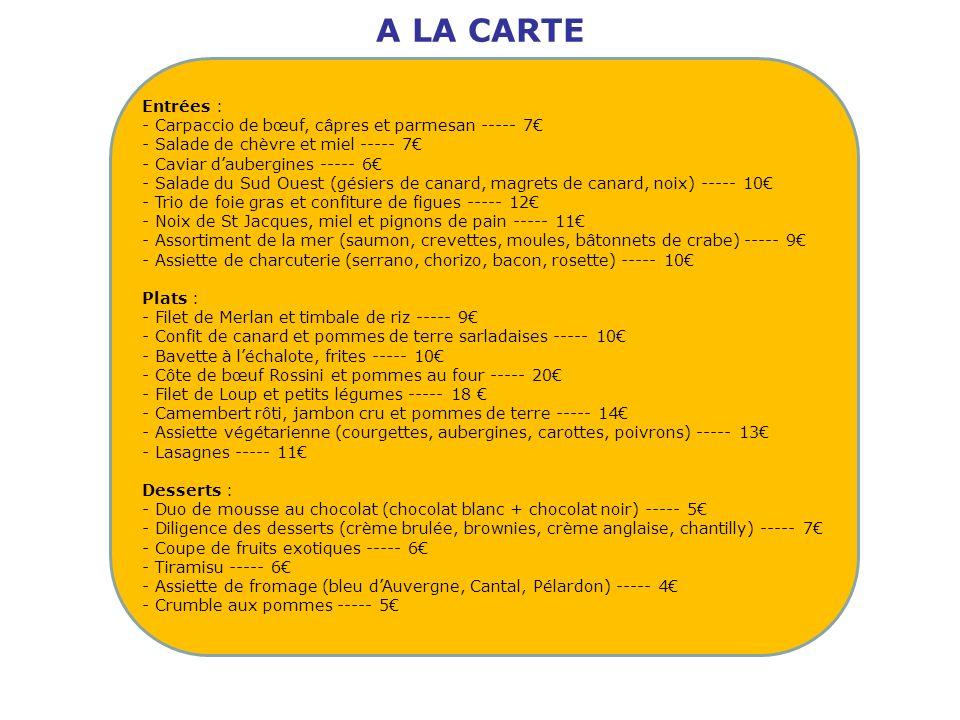 Entrées : - Carpaccio de bœuf, câpres et parmesan ----- 7 - Salade de chèvre et miel ----- 7 - Caviar daubergines ----- 6 - Salade du Sud Ouest (gésie