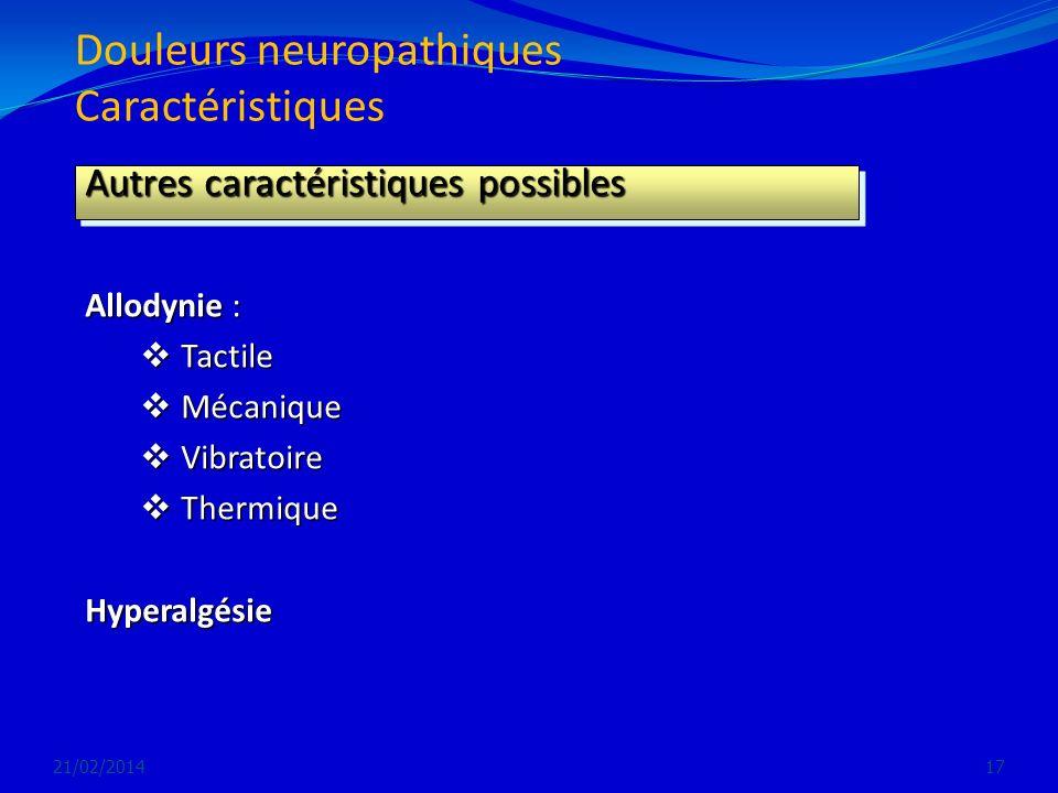 Douleurs neuropathiques Caractéristiques 21/02/201417 Autres caractéristiques possibles Allodynie : Tactile Tactile Mécanique Mécanique Vibratoire Vib