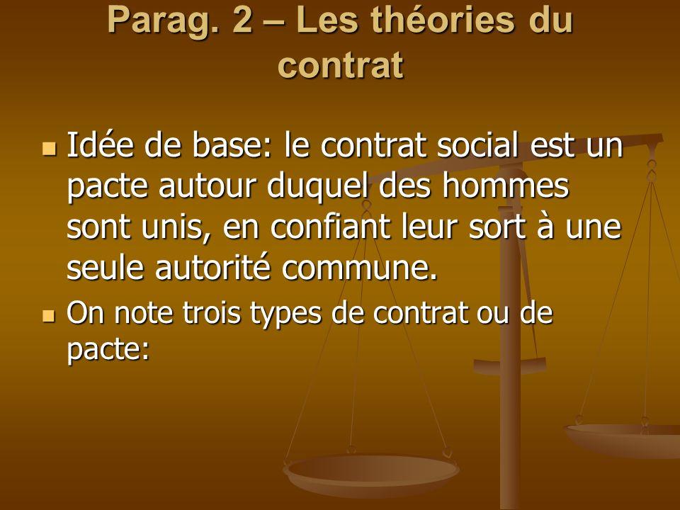 Parag. 2 – Les théories du contrat Idée de base: le contrat social est un pacte autour duquel des hommes sont unis, en confiant leur sort à une seule