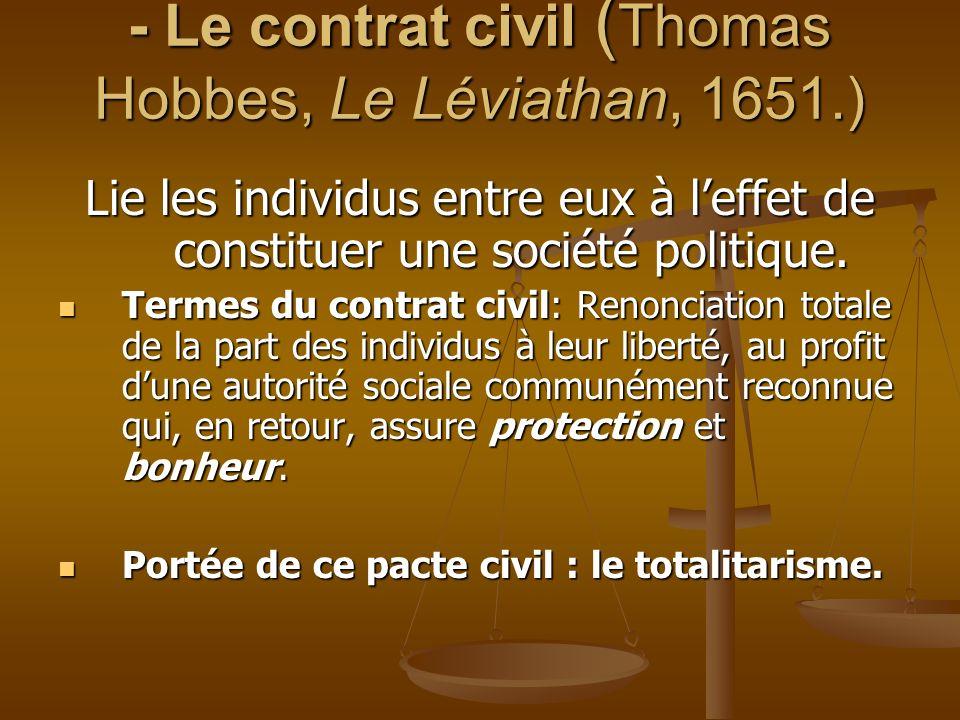 - Le contrat civil ( Thomas Hobbes, Le Léviathan, 1651.) Lie les individus entre eux à leffet de constituer une société politique. Termes du contrat c