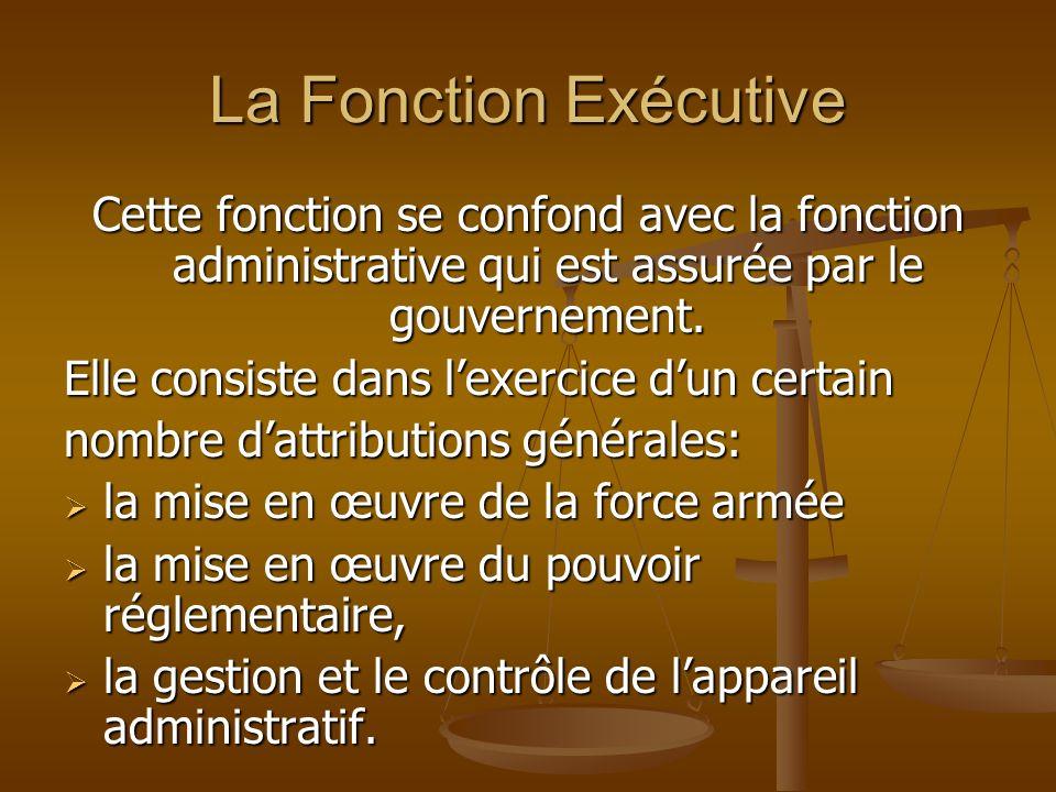 La Fonction Exécutive Cette fonction se confond avec la fonction administrative qui est assurée par le gouvernement. Elle consiste dans lexercice dun