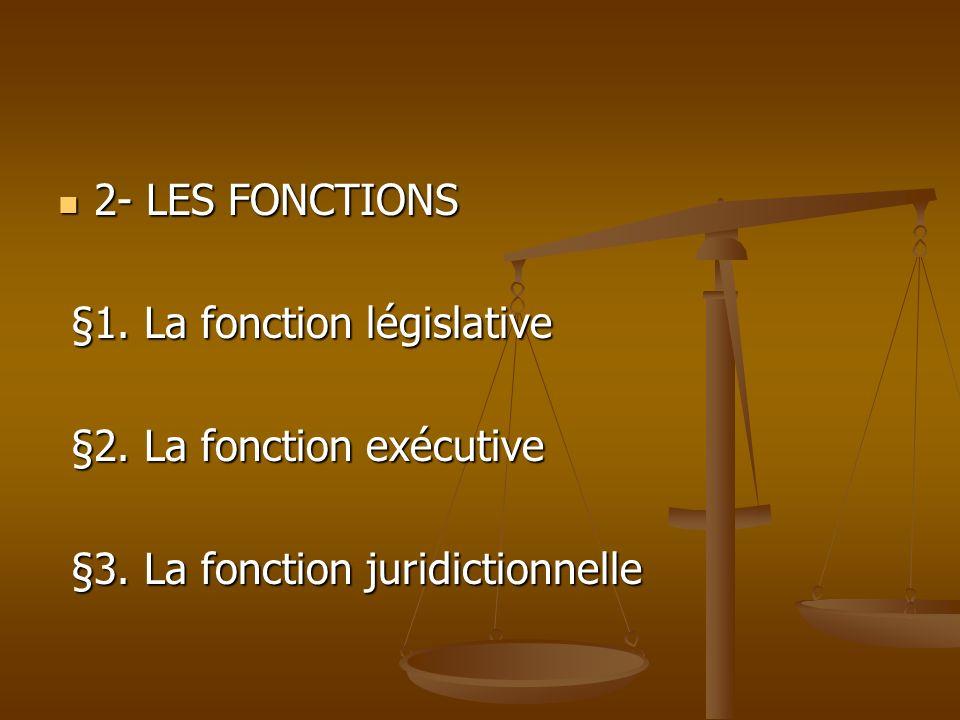 2- LES FONCTIONS 2- LES FONCTIONS §1. La fonction législative §1. La fonction législative §2. La fonction exécutive §2. La fonction exécutive §3. La f