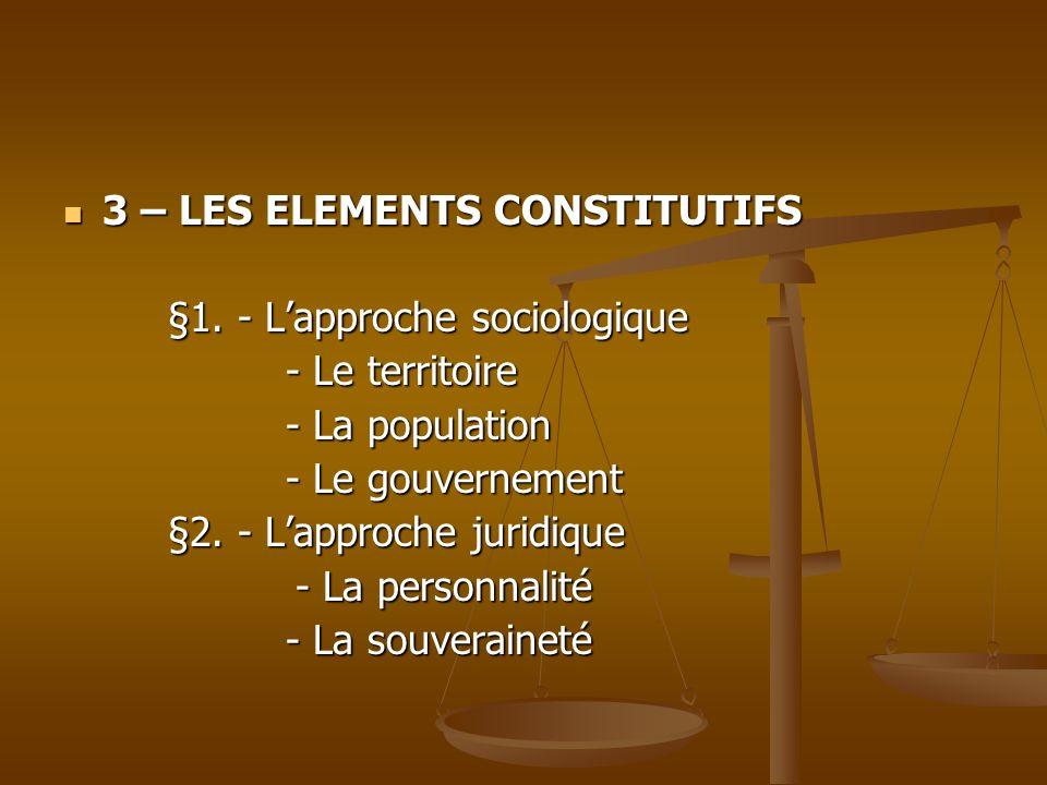 3 – LES ELEMENTS CONSTITUTIFS 3 – LES ELEMENTS CONSTITUTIFS §1. - Lapproche sociologique - Le territoire - Le territoire - La population - La populati