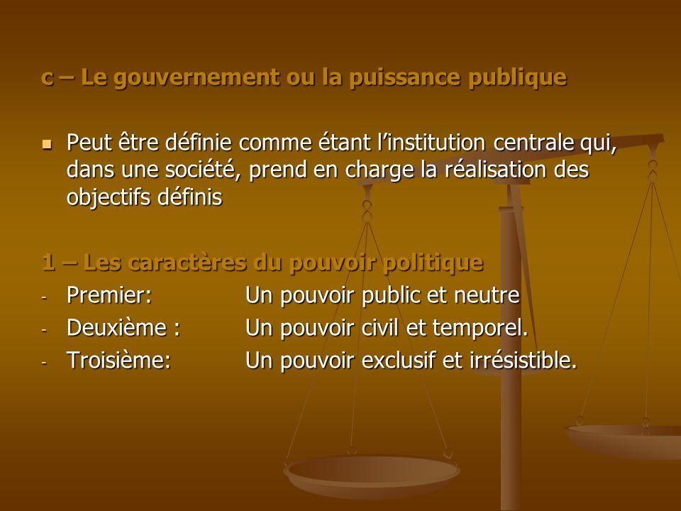 c – Le gouvernement ou la puissance publique Peut être définie comme étant linstitution centrale qui, dans une société, prend en charge la réalisation
