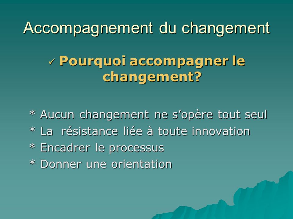 Accompagnement du changement Définition Laccompagnement du changement est le processus qui vise à encadrer les acteurs du système éducatif afin de favoriser une rapide et excellente appropriation des TIC.