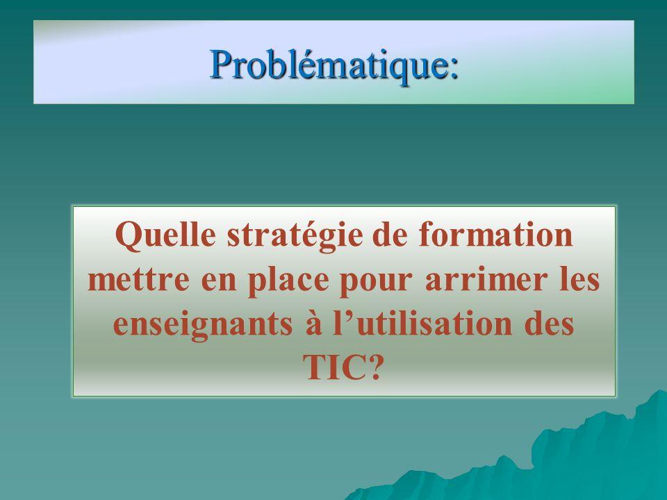 Problématique: Quelle stratégie de formation mettre en place pour arrimer les enseignants à lutilisation des TIC?