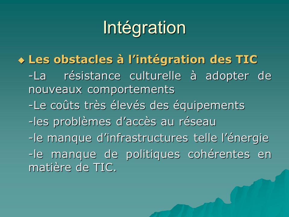 Intégration Les obstacles à lintégration des TIC Les obstacles à lintégration des TIC -La résistance culturelle à adopter de nouveaux comportements -Le coûts très élevés des équipements -les problèmes daccès au réseau -le manque dinfrastructures telle lénergie -le manque de politiques cohérentes en matière de TIC.
