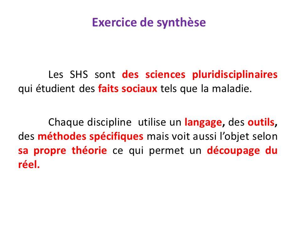 Exercice de synthèse Les SHS sont des sciences pluridisciplinaires qui étudient des faits sociaux tels que la maladie. Chaque discipline utilise un la