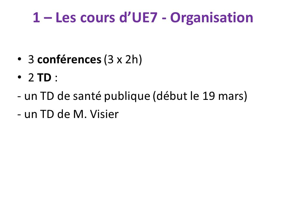 1 – Les cours dUE7 - Organisation 3 conférences (3 x 2h) 2 TD : - un TD de santé publique (début le 19 mars) - un TD de M. Visier