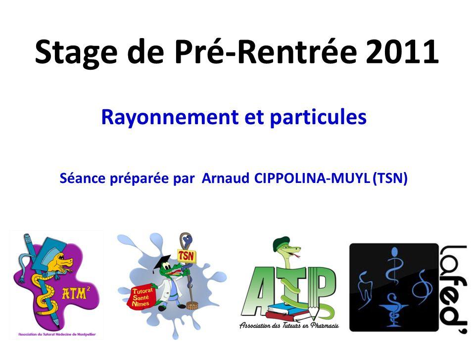 Stage de Pré-Rentrée 2011 Rayonnement et particules Séance préparée par Arnaud CIPPOLINA-MUYL (TSN)
