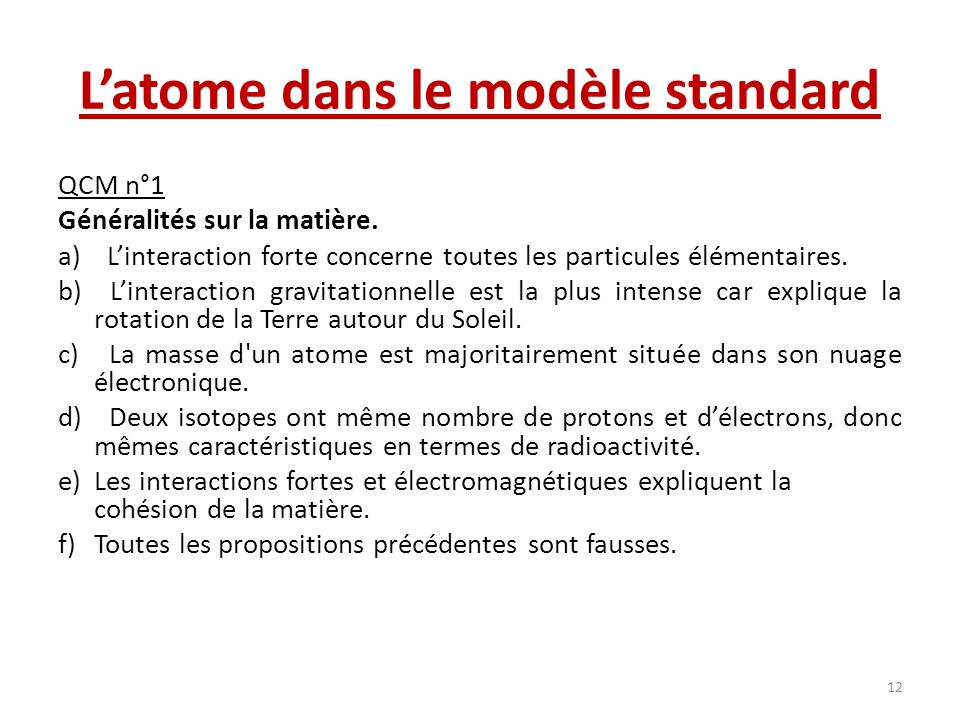 Latome dans le modèle standard QCM n°1 Généralités sur la matière. a) Linteraction forte concerne toutes les particules élémentaires. b) Linteraction
