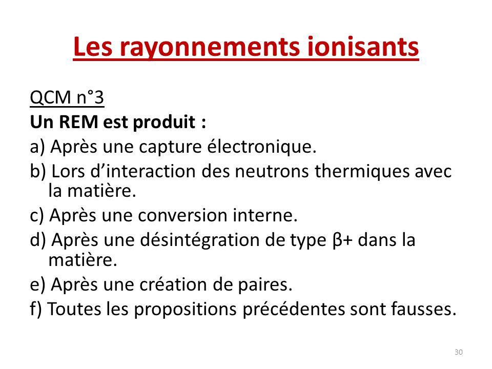 Les rayonnements ionisants QCM n°3 Un REM est produit : a) Après une capture électronique. b) Lors dinteraction des neutrons thermiques avec la matièr