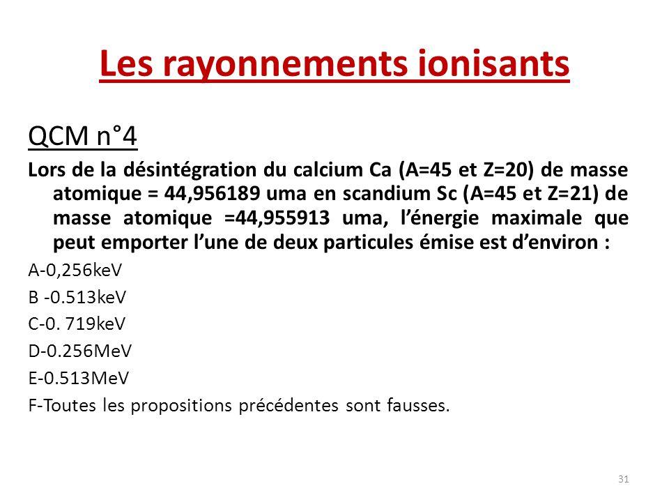 Les rayonnements ionisants QCM n°4 Lors de la désintégration du calcium Ca (A=45 et Z=20) de masse atomique = 44,956189 uma en scandium Sc (A=45 et Z=