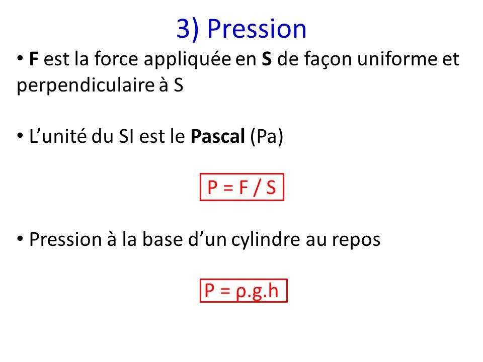 3) Pression F est la force appliquée en S de façon uniforme et perpendiculaire à S Lunité du SI est le Pascal (Pa) P = F / S Pression à la base dun cy