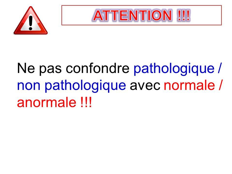 Ne pas confondre pathologique / non pathologique avec normale / anormale !!!