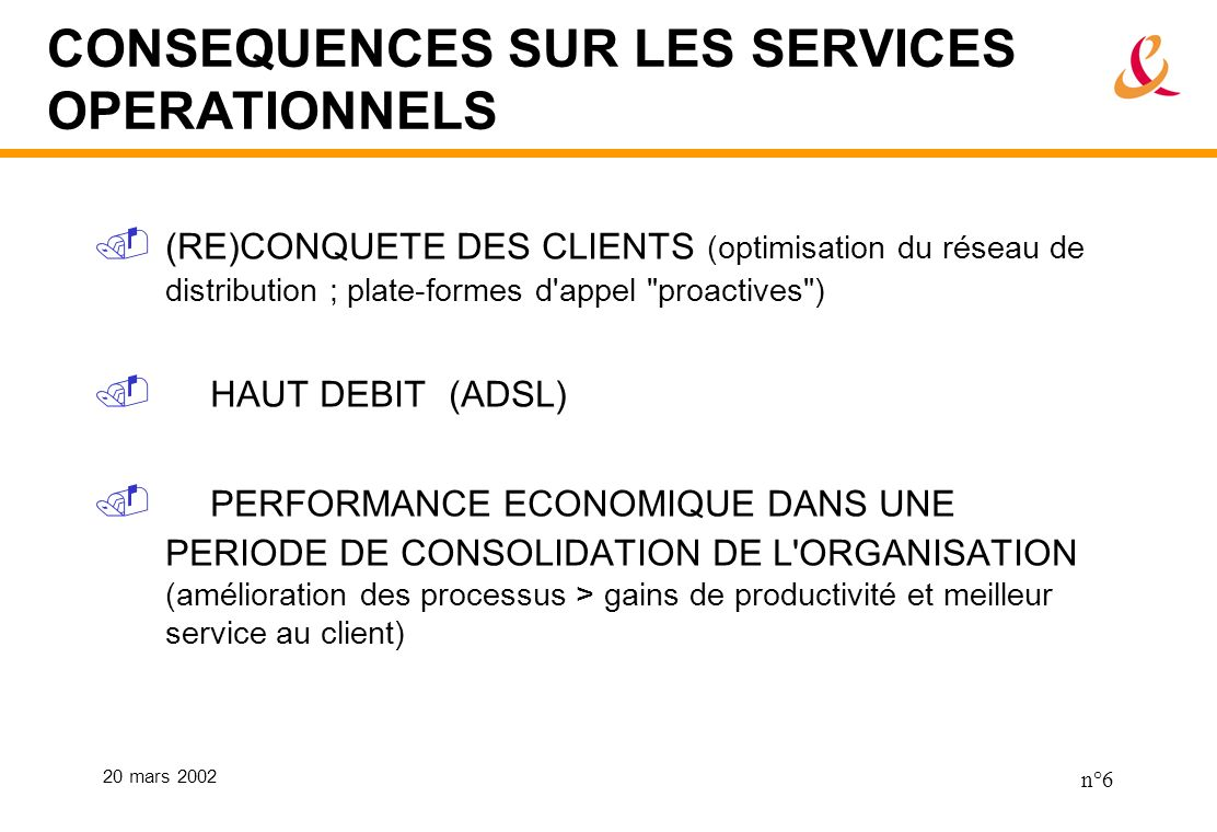 20 mars 2002 n°6 CONSEQUENCES SUR LES SERVICES OPERATIONNELS (RE)CONQUETE DES CLIENTS (optimisation du réseau de distribution ; plate-formes d'appel