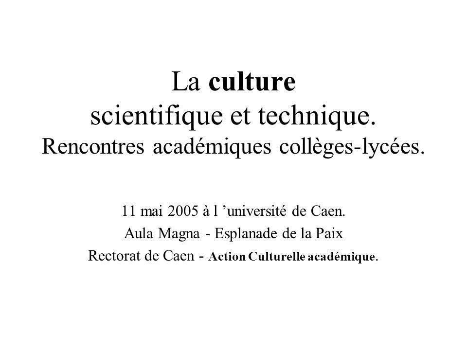 La culture scientifique et technique. Rencontres académiques collèges-lycées. 11 mai 2005 à l université de Caen. Aula Magna - Esplanade de la Paix Re