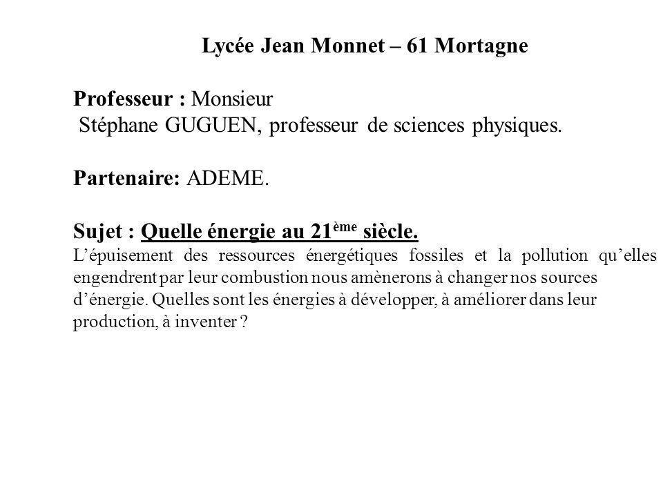 Lycée Jean Monnet – 61 Mortagne Professeur : Monsieur Stéphane GUGUEN, professeur de sciences physiques. Partenaire: ADEME. Sujet : Quelle énergie au