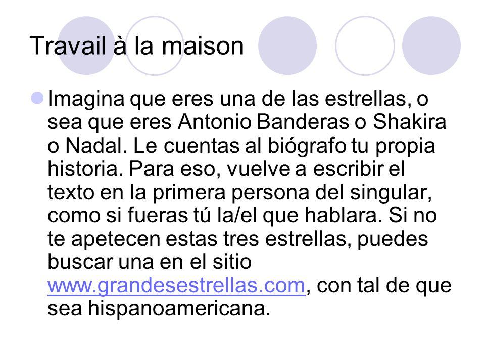 Travail à la maison Imagina que eres una de las estrellas, o sea que eres Antonio Banderas o Shakira o Nadal. Le cuentas al biógrafo tu propia histori