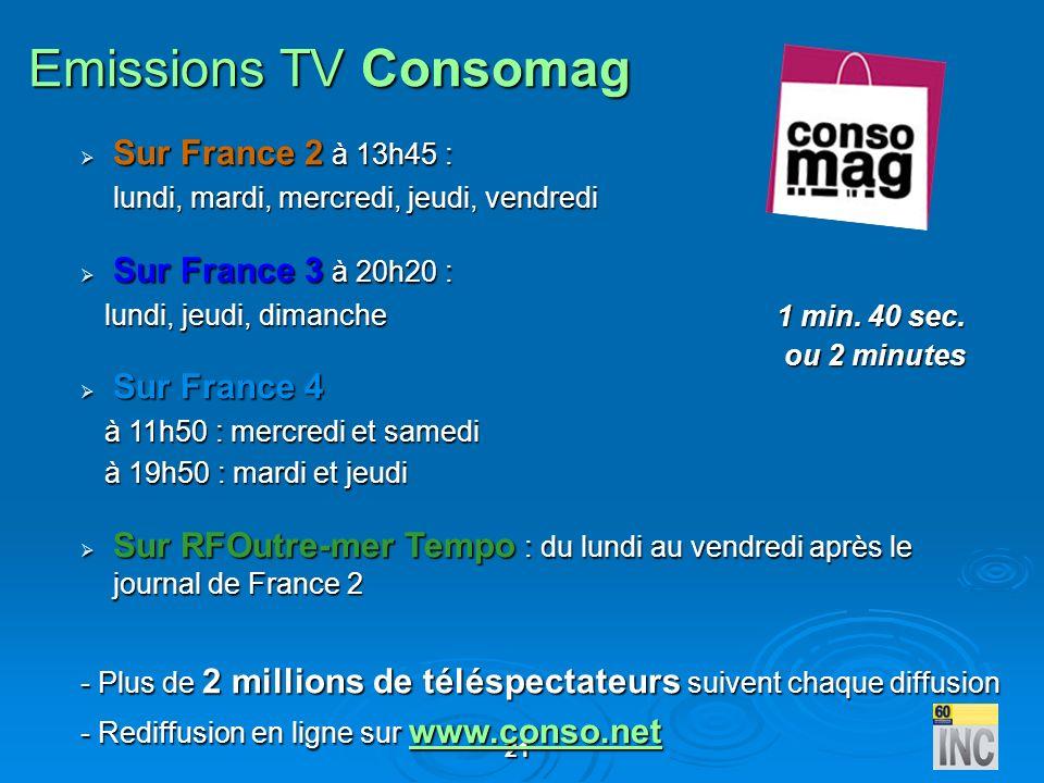 21 Emissions TV Consomag Sur France 2 à 13h45 : Sur France 2 à 13h45 : lundi, mardi, mercredi, jeudi, vendredi Sur France 3 à 20h20 : Sur France 3 à 2