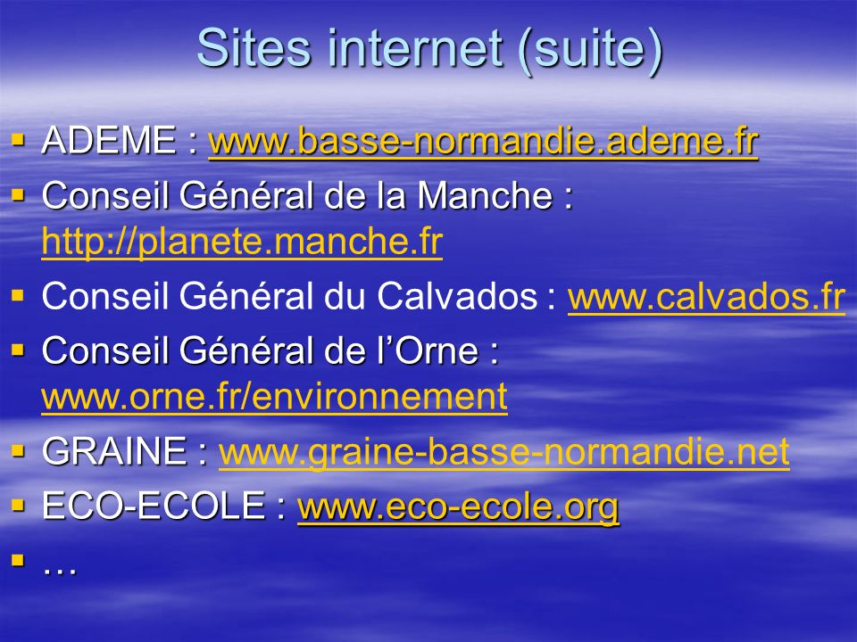 Sites internet (suite) ADEME : www.basse-normandie.ademe.fr ADEME : www.basse-normandie.ademe.frwww.basse-normandie.ademe.fr Conseil Général de la Manche : Conseil Général de la Manche : http://planete.manche.fr http://planete.manche.fr Conseil Général du Calvados : www.calvados.frwww.calvados.fr Conseil Général de lOrne : Conseil Général de lOrne : www.orne.fr/environnement www.orne.fr/environnement GRAINE : GRAINE : www.graine-basse-normandie.netwww.graine-basse-normandie.net ECO-ECOLE : www.eco-ecole.org ECO-ECOLE : www.eco-ecole.orgwww.eco-ecole.org …