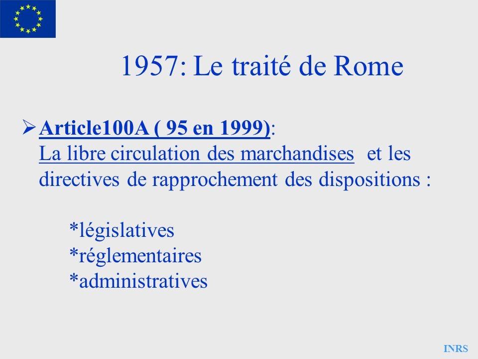 INRS 1957: Le traité de Rome Article 118A ( 137 en 1999): La politique sociale * l emploi * amélioration des conditions de travail * la sécurité sociale * la protection des travailleurs - santé - accidents - hygiène Article 118A ( 137 en 1999): La politique sociale * l emploi * amélioration des conditions de travail * la sécurité sociale * la protection des travailleurs - santé - accidents - hygiène