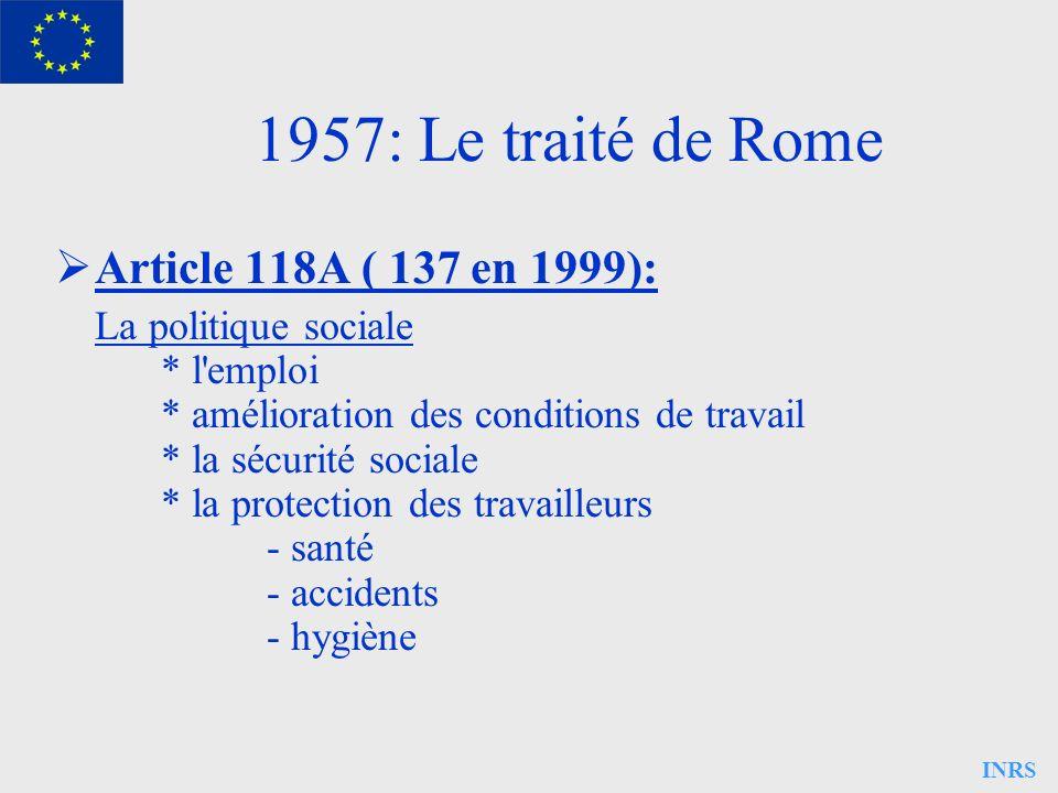 INRS 1957: Le traité de Rome Article 118A ( 137 en 1999): La politique sociale * l'emploi * amélioration des conditions de travail * la sécurité socia