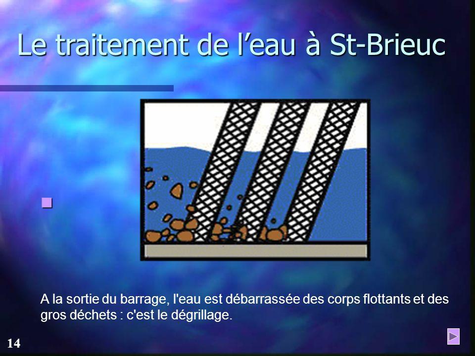 13 Le traitement de leau à St-Brieuc L'usine de Saint-Barthélémy est alimentée par la retenue du barrage sur le Gouët, estimée à 7,8 millions de mètre