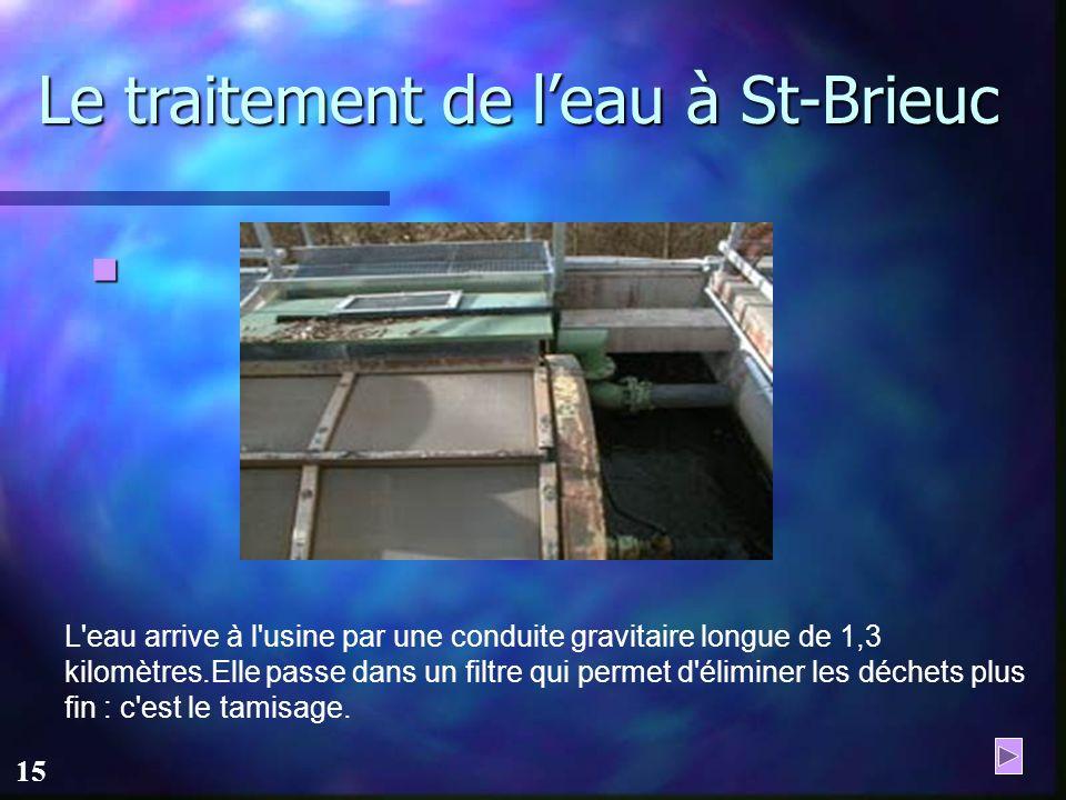 14 Le traitement de leau à St-Brieuc A la sortie du barrage, l'eau est débarrassée des corps flottants et des gros déchets : c'est le dégrillage.
