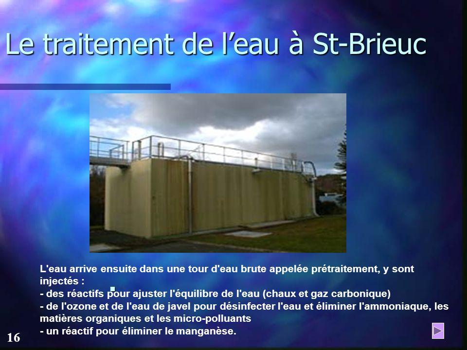 15 Le traitement de leau à St-Brieuc L'eau arrive à l'usine par une conduite gravitaire longue de 1,3 kilomètres.Elle passe dans un filtre qui permet