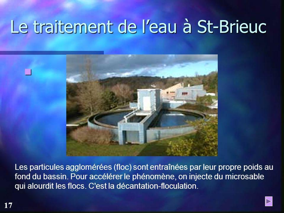 16 Le traitement de leau à St-Brieuc L'eau arrive ensuite dans une tour d'eau brute appelée prétraitement, y sont injectés : - des réactifs pour ajust