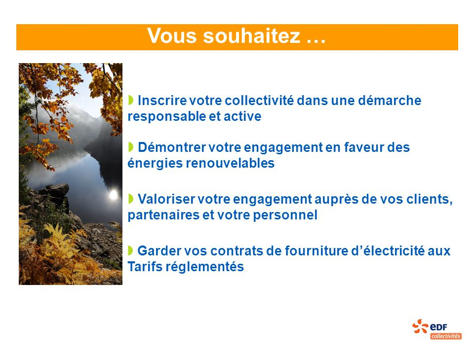 Vous souhaitez … Démontrer votre engagement en faveur des énergies renouvelables Inscrire votre collectivité dans une démarche responsable et active Valoriser votre engagement auprès de vos clients, partenaires et votre personnel Garder vos contrats de fourniture délectricité aux Tarifs réglementés