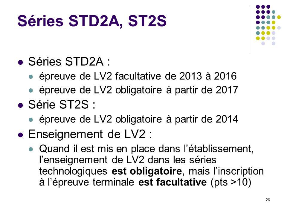 26 Séries STD2A, ST2S Séries STD2A : épreuve de LV2 facultative de 2013 à 2016 épreuve de LV2 obligatoire à partir de 2017 Série ST2S : épreuve de LV2