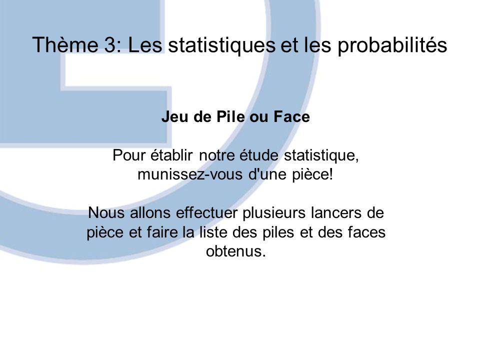 Thème 3: Les statistiques et les probabilités Jeu de Pile ou Face Pour établir notre étude statistique, munissez-vous d'une pièce! Nous allons effectu