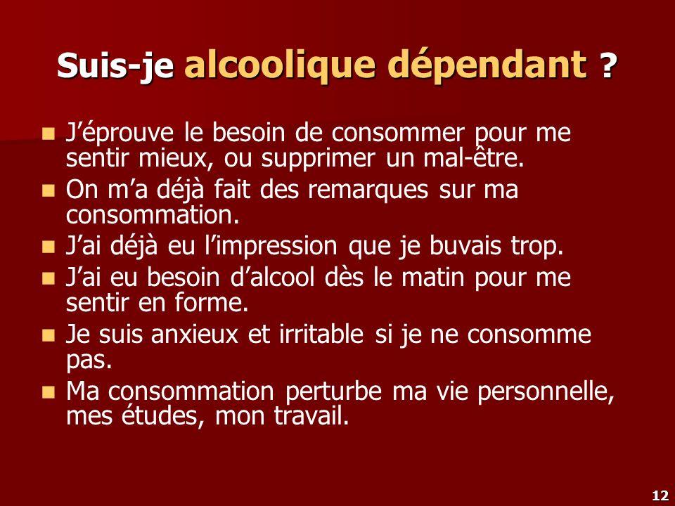 12 Suis-je alcoolique dépendant ? Jéprouve le besoin de consommer pour me sentir mieux, ou supprimer un mal-être. On ma déjà fait des remarques sur ma