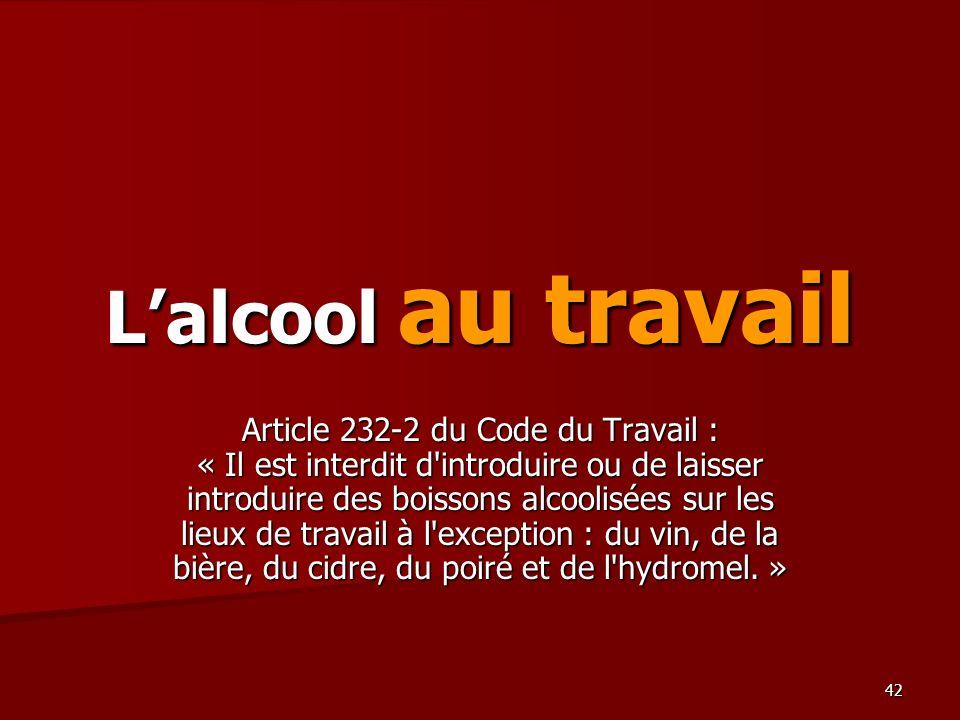 42 Lalcool au travail Article 232-2 du Code du Travail : « Il est interdit d'introduire ou de laisser introduire des boissons alcoolisées sur les lieu