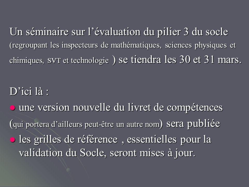 Un séminaire sur lévaluation du pilier 3 du socle (regroupant les inspecteurs de mathématiques, sciences physiques et chimiques, SVT et technologie ) se tiendra les 30 et 31 mars.