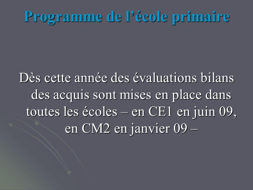 Programme de lécole primaire Dès cette année des évaluations bilans des acquis sont mises en place dans toutes les écoles – en CE1 en juin 09, en CM2