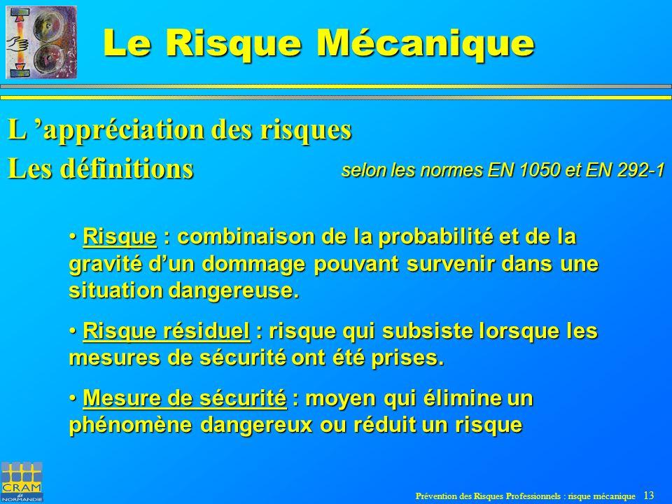 Prévention des Risques Professionnels : risque mécanique 13 Le Risque Mécanique Risque : combinaison de la probabilité et de la gravité dun dommage pouvant survenir dans une situation dangereuse.
