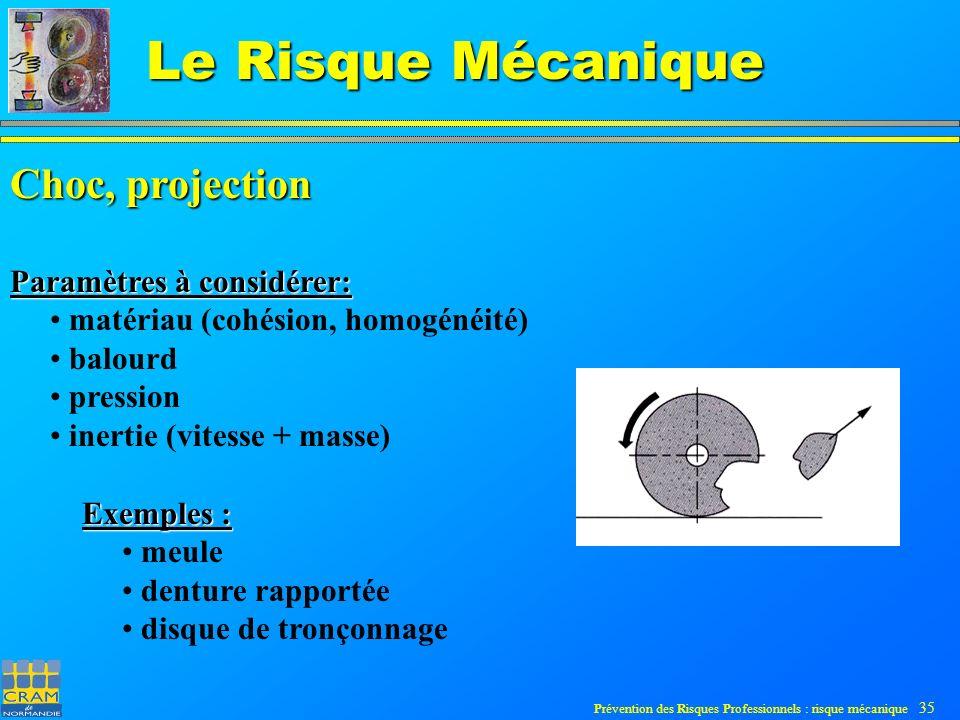Prévention des Risques Professionnels : risque mécanique 35 Le Risque Mécanique Choc, projection Paramètres à considérer: matériau (cohésion, homogénéité) balourd pression inertie (vitesse + masse) Exemples : meule denture rapportée disque de tronçonnage