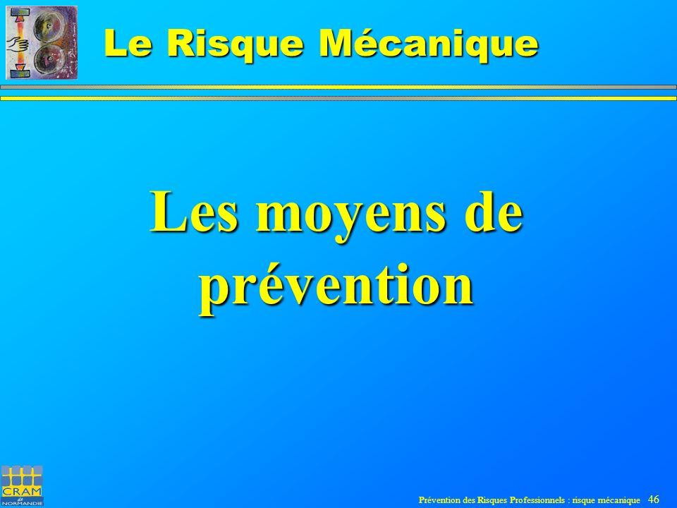 Prévention des Risques Professionnels : risque mécanique 46 Le Risque Mécanique Les moyens de prévention