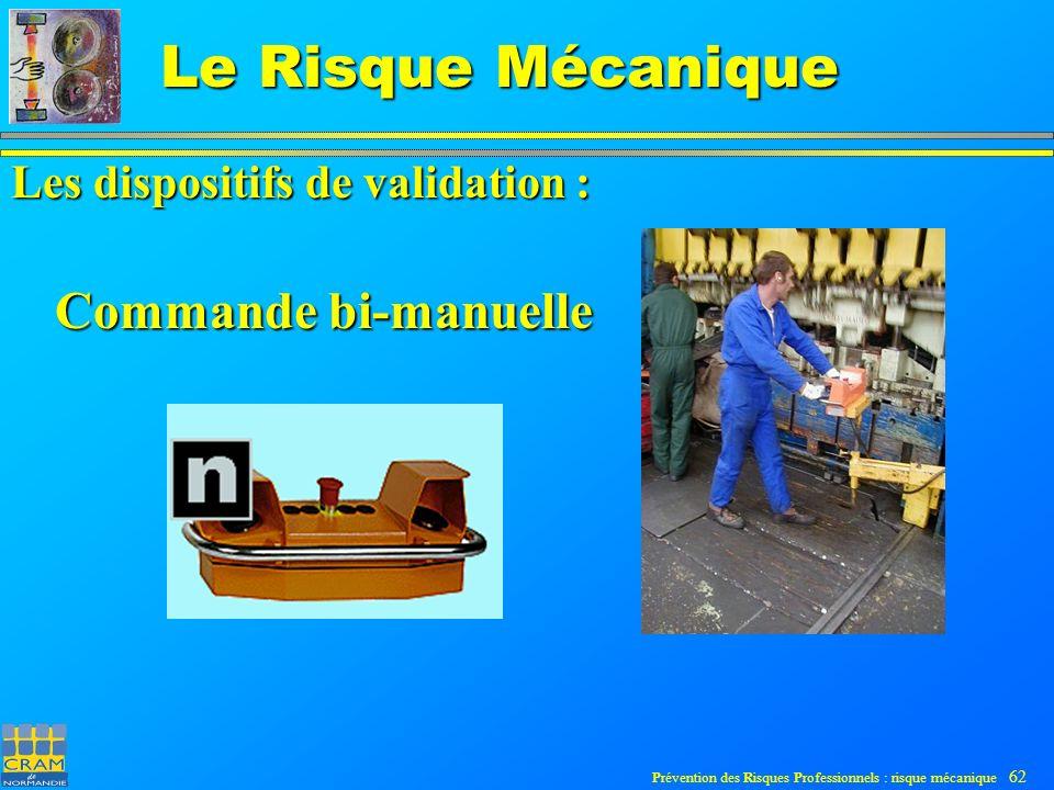 Prévention des Risques Professionnels : risque mécanique 62 Le Risque Mécanique Commande bi-manuelle Les dispositifs de validation :