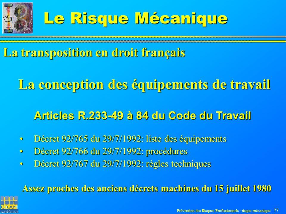 Prévention des Risques Professionnels : risque mécanique 77 Le Risque Mécanique La conception des équipements de travail Décret 92/765 du 29/7/1992: liste des équipements Décret 92/765 du 29/7/1992: liste des équipements Décret 92/766 du 29/7/1992: procédures Décret 92/766 du 29/7/1992: procédures Décret 92/767 du 29/7/1992: règles techniques Décret 92/767 du 29/7/1992: règles techniques Articles R.233-49 à 84 du Code du Travail La transposition en droit français Assez proches des anciens décrets machines du 15 juillet 1980