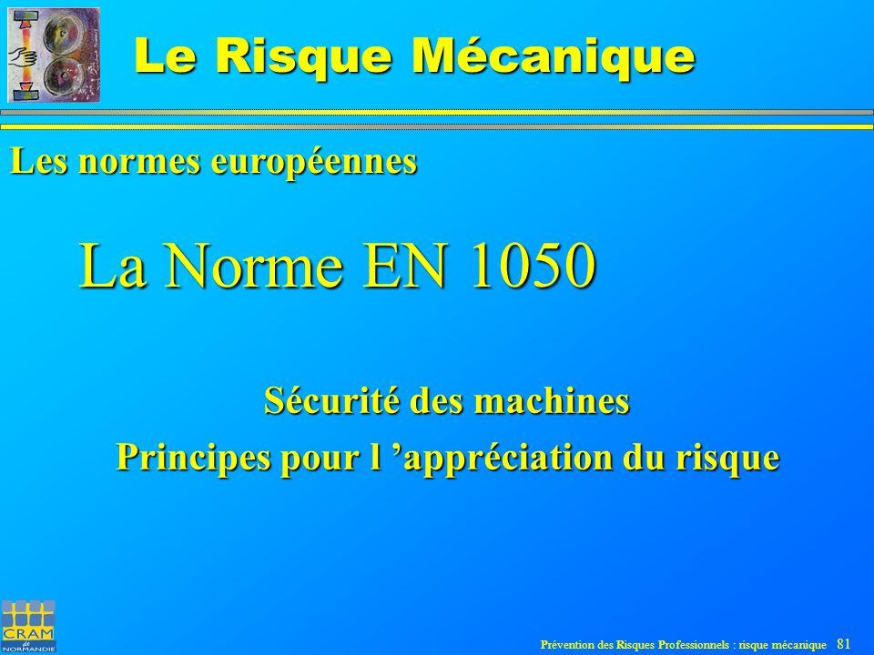Prévention des Risques Professionnels : risque mécanique 81 Le Risque Mécanique La Norme EN 1050 Sécurité des machines Principes pour l appréciation du risque Les normes européennes