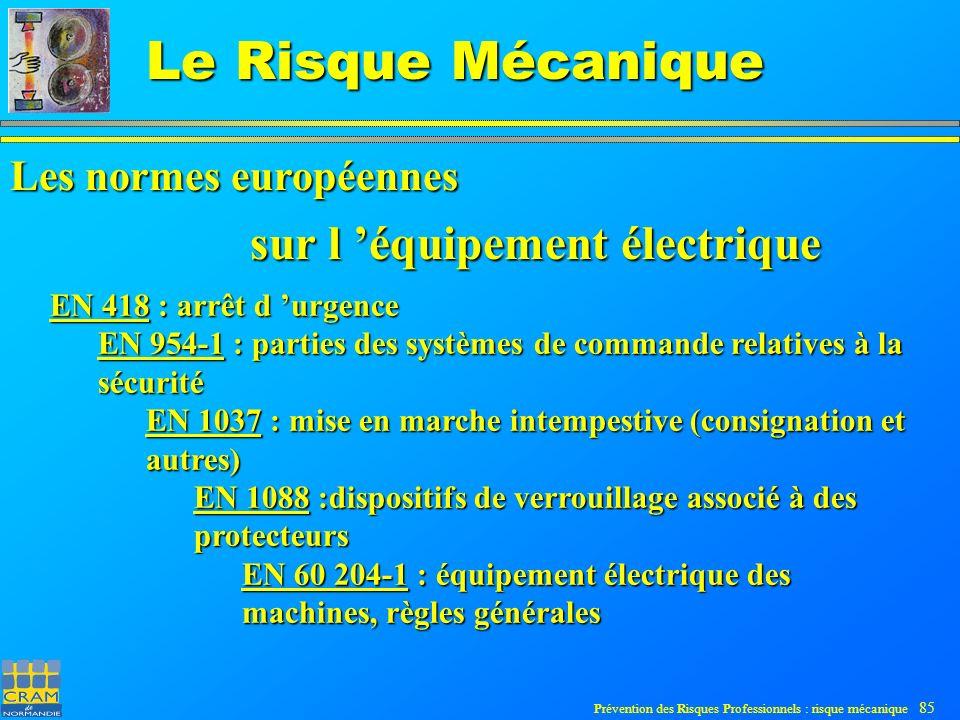 Prévention des Risques Professionnels : risque mécanique 85 Le Risque Mécanique EN 418 : arrêt d urgence EN 954-1 : parties des systèmes de commande relatives à la sécurité EN 1037 : mise en marche intempestive (consignation et autres) EN 1088 :dispositifs de verrouillage associé à des protecteurs EN 60 204-1 : équipement électrique des machines, règles générales sur l équipement électrique Les normes européennes