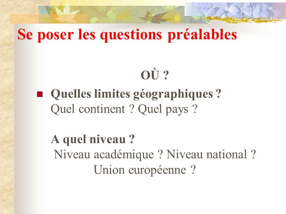 Se poser les questions préalables OÙ ? Quelles limites géographiques ? Quel continent ? Quel pays ? A quel niveau ? Niveau académique ? Niveau nationa