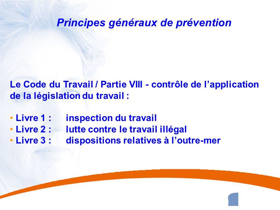 12 12 Principes généraux de prévention Le Code du Travail / Partie VIII - contrôle de lapplication de la législation du travail : Livre 1 : inspection
